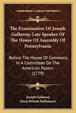 The Examination of Joseph Galloway, Late Speaker of the House of Assembly of Pennsylvania af Great Britain Parliment, Joseph Galloway