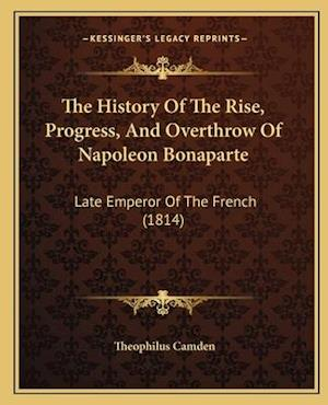 Bog, paperback The History of the Rise, Progress, and Overthrow of Napoleon Bonaparte af Theophilus Camden