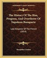 The History of the Rise, Progress, and Overthrow of Napoleon Bonaparte af Theophilus Camden
