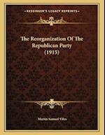 The Reorganization of the Republican Party (1915) af Martin Samuel Vilas