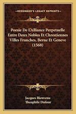 Poesie de L'Alliance Perpetuelle Entre Deux Nobles Et Chrestiennes Villes Franches, Berne Et Geneve (1568) af Theophile Dufour, Jacques Bienvenu