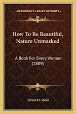 How to Be Beautiful, Nature Unmasked af Teresa H. Dean