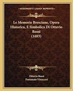 Le Memorie Bresciane, Opera Historica, E Simbolica Di Ottavio Rossi (1693) af Fortunato Vinaccesi, Ottavio Rossi