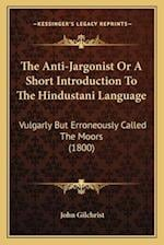 The Anti-Jargonist or a Short Introduction to the Hindustani Language af John Gilchrist