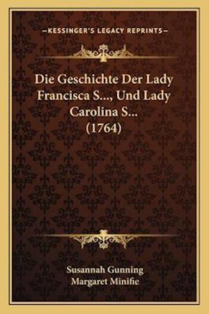 Bog, paperback Die Geschichte Der Lady Francisca S..., Und Lady Carolina S... (1764) af Susannah Gunning, Margaret Minifie