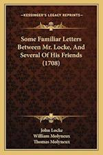 Some Familiar Letters Between Mr. Locke, and Several of His Friends (1708) af John Locke, William Molyneux, Thomas Molyneux