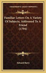Familiar Letters on a Variety of Subjects, Addressed to a Frfamiliar Letters on a Variety of Subjects, Addressed to a Friend (1794) Iend (1794) af Edward Barry