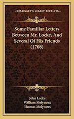 Some Familiar Letters Between Mr. Locke, and Several of His Some Familiar Letters Between Mr. Locke, and Several of His Friends (1708) Friends (1708) af John Locke, Thomas Molyneux, William Molyneux