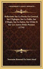 Reflexions Sur La Poesie En General, Sur L'Eglogue, Sur La Fable, Sur L'Elegie, Sur La Satire, Sur L'Ode Et Sur Les Autres Petits Poemes (1734) af Toussaint Remond De Saint-Mard