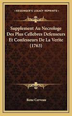 Supplement Au Necrologe Des Plus Cellebres Defenseurs Et Confesseurs de La Verite (1763) af Rene Cerveau