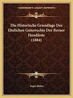 Die Historische Grundlage Des Ehelichen Guterrechts Der Berner Handfeste (1884) af Eugen Huber