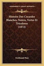 Histoire Des Cocardes Blanches, Noires, Vertes Et Tricolores (1872) af Ferdinand Pouy