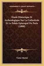 Etude Historique Et Archeologique Sur La Cathedrale Et Le Palais Episcopal de Paris (1888) af Victor Mortet