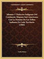Idiomas y Dialectos Indigenas del Continente Hispano Sud Americano Con La Nomina de Las Tribus Indianas de Cada Territorio (1905) af Carlos Prince
