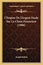 L'Empire de L'Argent Etude Sur La Chine Financiere (1906) af Joseph DuBois