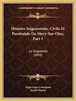 Histoire Seigneuriale, Civile Et Paroissiale de Mery-Sur-Oise, Part 1 af Edgar Segur Lamoignon, Joseph Depoin