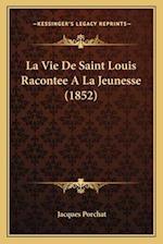 La Vie de Saint Louis Racontee a la Jeunesse (1852) af Jacques Porchat