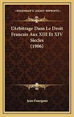L'Arbitrage Dans Le Droit Francais Aux XIII Et XIV Siecles (1906) af Jean Fourgous