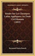 Etudes Sur Les Classiques Latins Appliquees Au Droit Civil Romain (1853) af Raymond Osmin Benech