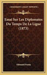 Essai Sur Les Diplomates Du Temps de La Ligue (1873) af Edouard Fremy