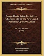 Songs, Duets, Trios, Recitatives, Choruses, Etc. in the New Grand Romantic Opera of Amilie af William Michael Rooke, John Haines