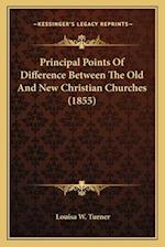 Principal Points of Difference Between the Old and New Christian Churches (1855) af Louisa W. Turner