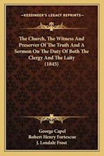 The Church, the Witness and Preserver of the Truth and a Sermon on the Duty of Both the Clergy and the Laity (1845) af J. Loxdale Frost, George Capel, Robert Henry Fortescue