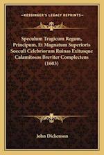 Speculum Tragicum Regum, Principum, Et Magnatum Superioris Soeculi Celebriorum Ruinas Exitusque Calamitosos Breviter Complectens (1603) af John Dickenson