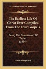 The Earliest Life of Christ Ever Compiled from the Four Gospels af James Hamlyn Hill