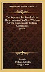 The Argument for State Railroad Ownership and Ten Years' Working of the Massachusetts Railroad Commission (1880) af William A. Crafts, George Leonard Vose