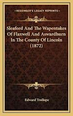 Sleaford and the Wapentakes of Flaxwell and Aswardhurn in the County of Lincoln (1872) af Edward Trollope