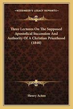 Three Lectures on the Supposed Apostolical Succession and Authority of a Christian Priesthood (1840) af Henry Acton