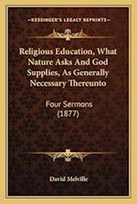 Religious Education, What Nature Asks and God Supplies, as Generally Necessary Thereunto af David Melville