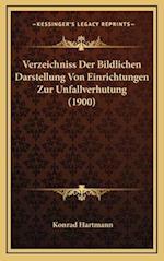Verzeichniss Der Bildlichen Darstellung Von Einrichtungen Zur Unfallverhutung (1900) af Konrad Hartmann