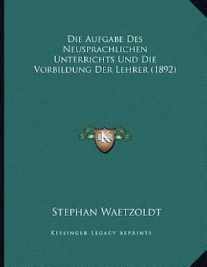 Bog, paperback Die Aufgabe Des Neusprachlichen Unterrichts Und Die Vorbildung Der Lehrer (1892) af Stephan Waetzoldt