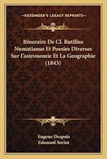 Itineraire de CL. Rutilius Numatianus Et Poesies Diverses Sur L'Astronomie Et La Geographie (1843) af Eugene Despois, Edouard Saviot
