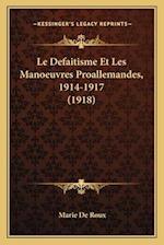 Le Defaitisme Et Les Manoeuvres Proallemandes, 1914-1917 (1918) af Marie De Roux