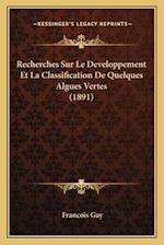 Recherches Sur Le Developpement Et La Classification de Quelques Algues Vertes (1891) af Francois Gay