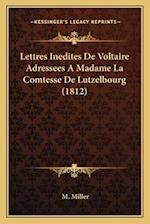 Lettres Inedites de Voltaire Adressees a Madame La Comtesse de Lutzelbourg (1812) af M. Miller