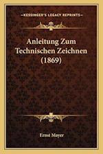 Anleitung Zum Technischen Zeichnen (1869) af Ernst Mayer