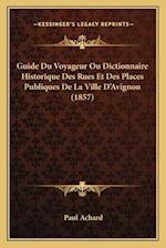 Guide Du Voyageur Ou Dictionnaire Historique Des Rues Et Des Places Publiques de La Ville D'Avignon (1857) af Paul Achard