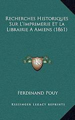 Recherches Historiques Sur L'Imprimerie Et La Librairie a Amiens (1861) af Ferdinand Pouy