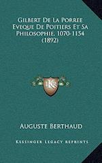 Gilbert de La Porree Eveque de Poitiers Et Sa Philosophie, 1070-1154 (1892) af Auguste Berthaud