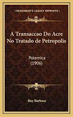 A Transaccao Do Acre No Tratado de Petropolis af Ruy Barbosa