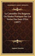 Le Conseiller Du Baigneur Ou Etudes Pratiques Sur Les Vertus Des Eaux D'Aix (1857) af Auguste Forestier