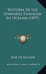 Historia de Los Dominios Espanoles En Oceania (1897) af Jose De Alcazar