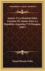 Anexos a la Memoria Sobre Cuestion de Limites Entre La Republica Argentina y El Paraguay (1867) af Manuel Ricardo Trelles
