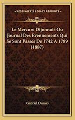 Le Mercure Dijonnois Ou Journal Des Evennements Qui Se Sont Passes de 1742 a 1789 (1887) af Gabriel Dumay