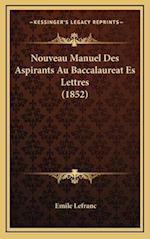 Nouveau Manuel Des Aspirants Au Baccalaureat Es Lettres (1852) af Emile Lefranc