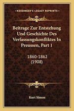 Beitrage Zur Entstehung Und Geschichte Des Verfassungskonfliktes in Preussen, Part 1 af Kurt Simon
